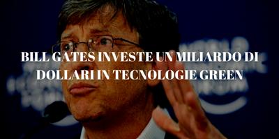 BILL GATES INVESTE UN MILIARDO DI DOLLARI IN TECNOLOGIE GREEN