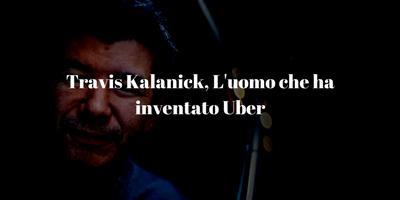 Travis Kalanick, L'uomo che ha inventato Uber