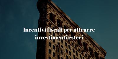 Incentivi fiscali per attrarre investimenti esteri